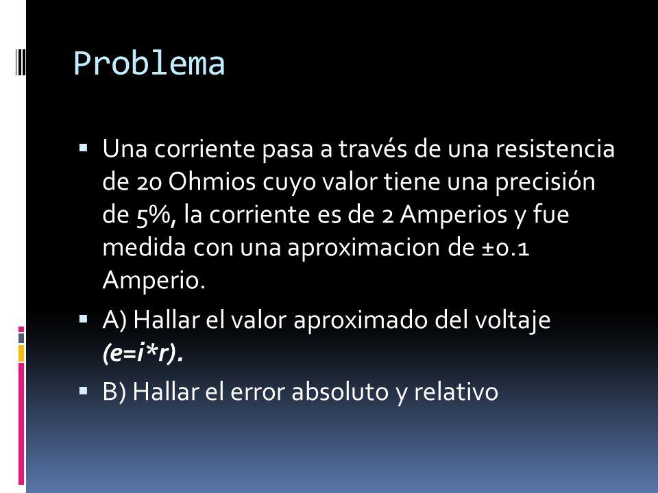 Problema Una corriente pasa a través de una resistencia de 20 Ohmios cuyo valor tiene una precisión de 5%, la corriente es de 2 Amperios y fue medida