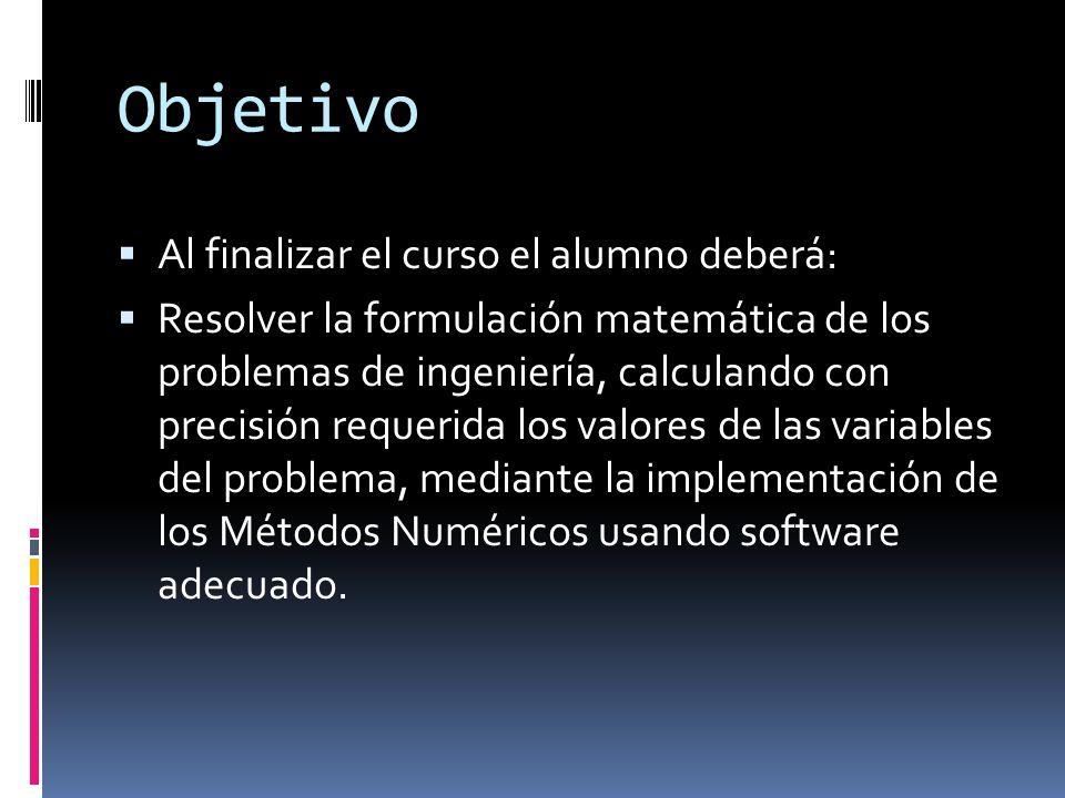 Objetivo Al finalizar el curso el alumno deberá: Resolver la formulación matemática de los problemas de ingeniería, calculando con precisión requerida