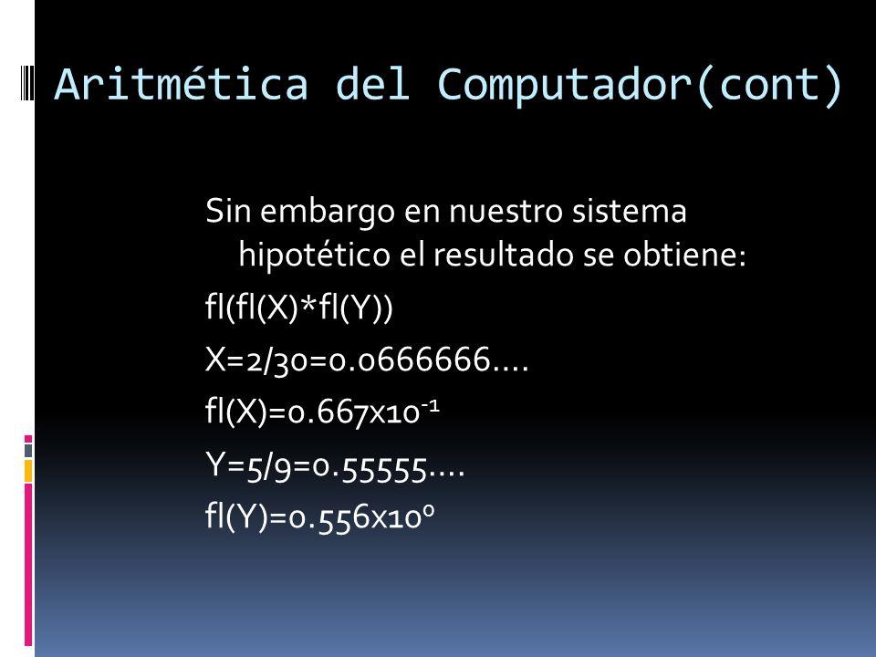 Aritmética del Computador(cont) Sin embargo en nuestro sistema hipotético el resultado se obtiene: fl(fl(X)*fl(Y)) X=2/30=0.0666666…. fl(X)=0.667x10 -
