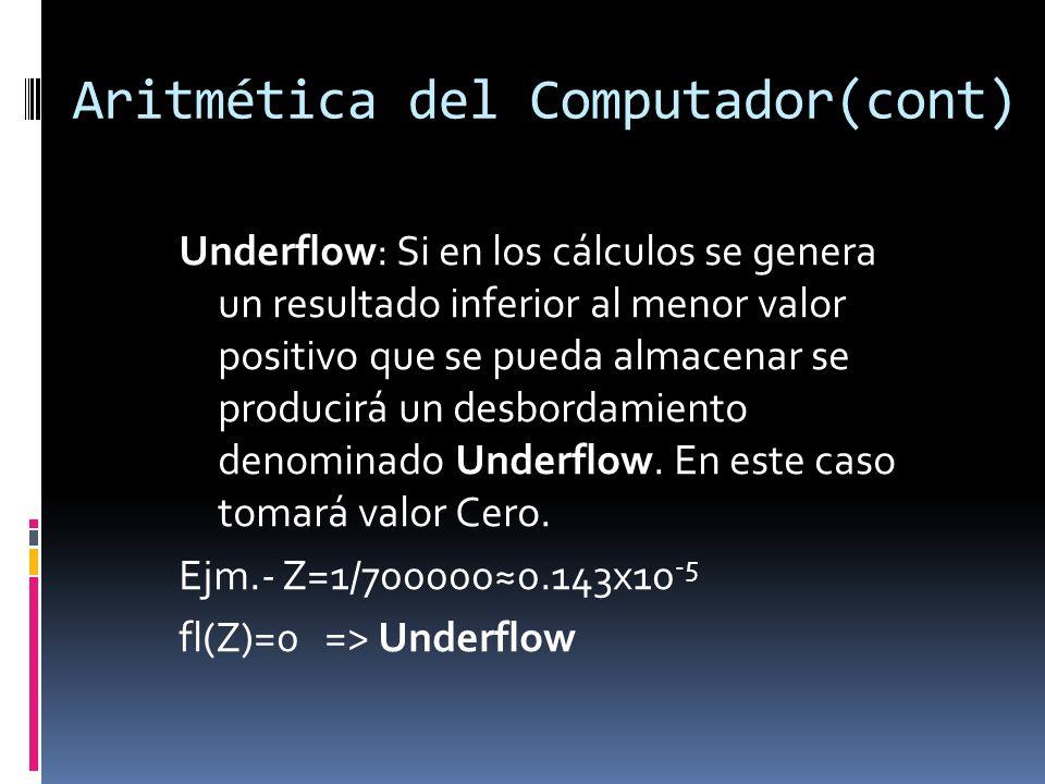 Aritmética del Computador(cont) Underflow: Si en los cálculos se genera un resultado inferior al menor valor positivo que se pueda almacenar se produc