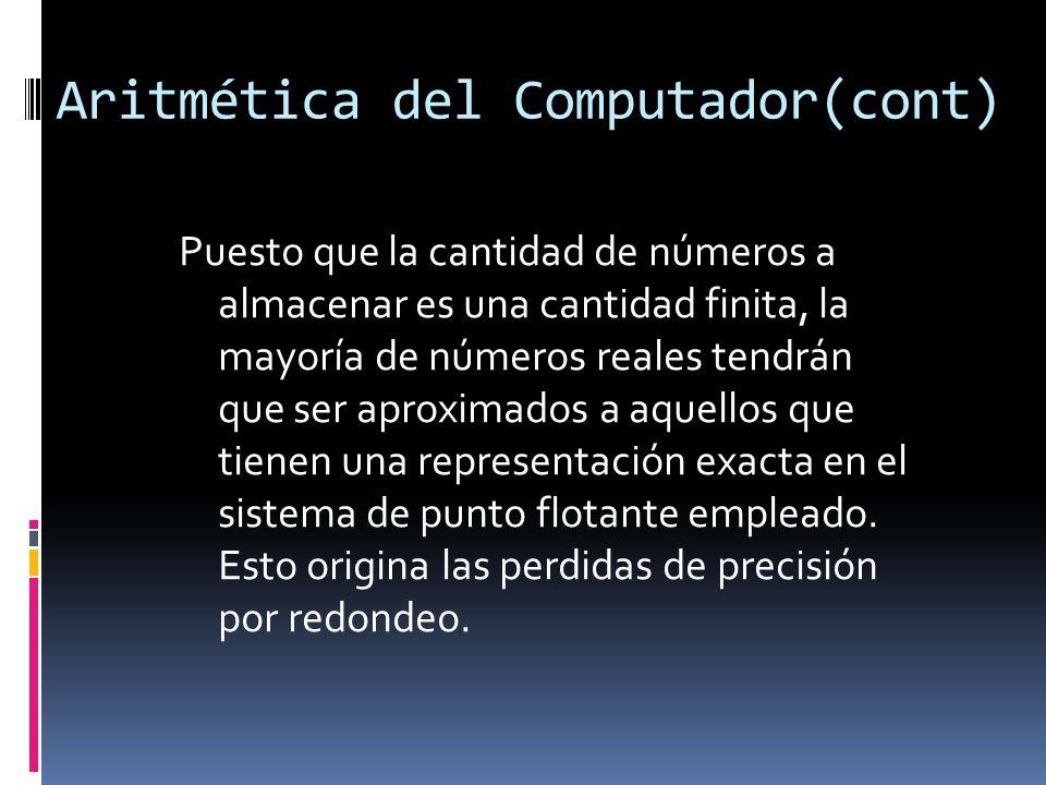 Aritmética del Computador(cont) Puesto que la cantidad de números a almacenar es una cantidad finita, la mayoría de números reales tendrán que ser apr