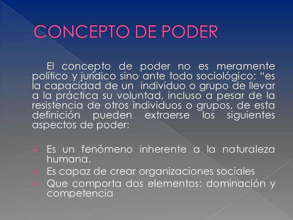 El concepto de poder no es meramente político y jurídico sino ante todo sociológico: es la capacidad de un individuo o grupo de llevar a la práctica s