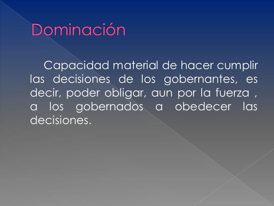 Capacidad material de hacer cumplir las decisiones de los gobernantes, es decir, poder obligar, aun por la fuerza, a los gobernados a obedecer las dec