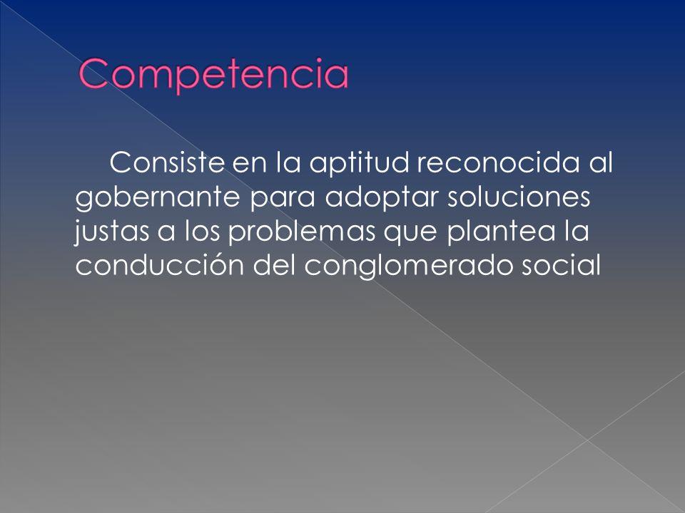 Consiste en la aptitud reconocida al gobernante para adoptar soluciones justas a los problemas que plantea la conducción del conglomerado social