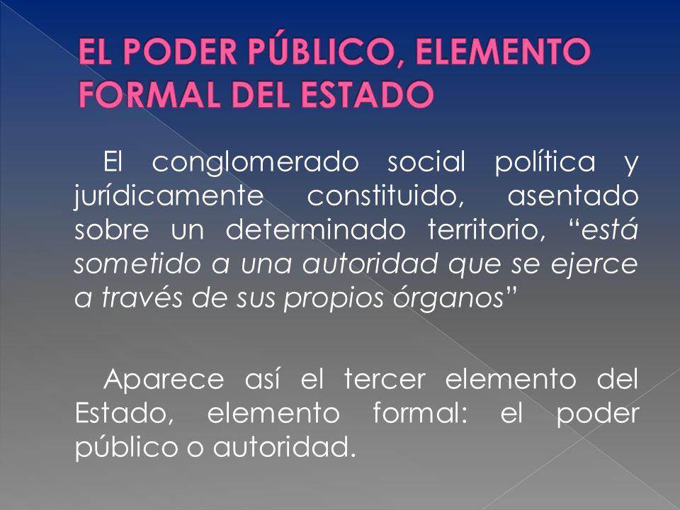 El conglomerado social política y jurídicamente constituido, asentado sobre un determinado territorio, está sometido a una autoridad que se ejerce a t