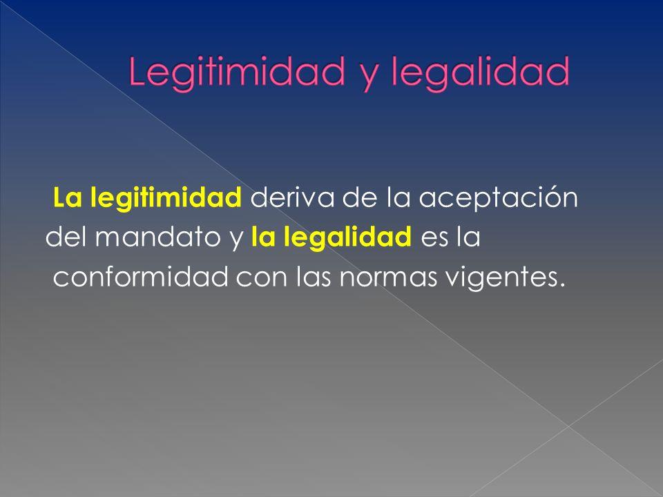 La legitimidad deriva de la aceptación del mandato y la legalidad es la conformidad con las normas vigentes.