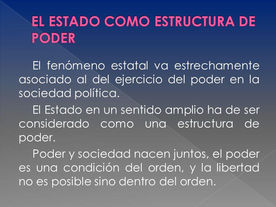 El fenómeno estatal va estrechamente asociado al del ejercicio del poder en la sociedad política. El Estado en un sentido amplio ha de ser considerado