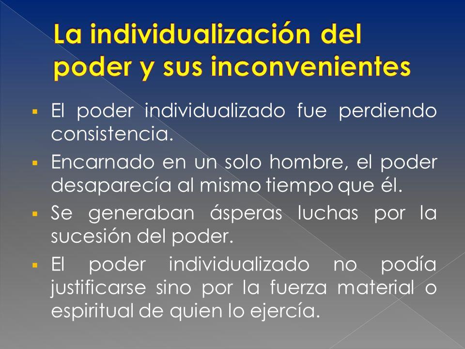 El poder individualizado fue perdiendo consistencia. Encarnado en un solo hombre, el poder desaparecía al mismo tiempo que él. Se generaban ásperas lu