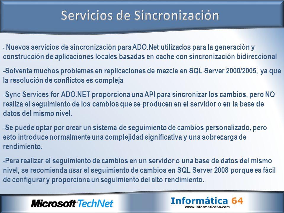 - Nuevos servicios de sincronización para ADO.Net utilizados para la generación y construcción de aplicaciones locales basadas en cache con sincronización bidireccional - Solventa muchos problemas en replicaciones de mezcla en SQL Server 2000/2005, ya que la resolución de conflictos es compleja - Sync Services for ADO.NET proporciona una API para sincronizar los cambios, pero NO realiza el seguimiento de los cambios que se producen en el servidor o en la base de datos del mismo nivel.