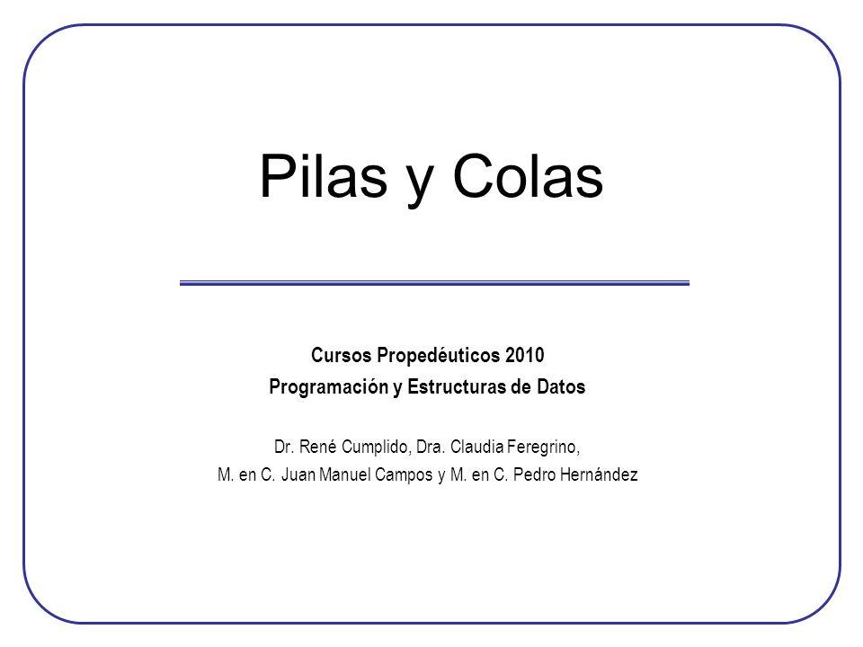 Pilas y Colas Cursos Propedéuticos 2010 Programación y Estructuras de Datos Dr. René Cumplido, Dra. Claudia Feregrino, M. en C. Juan Manuel Campos y M