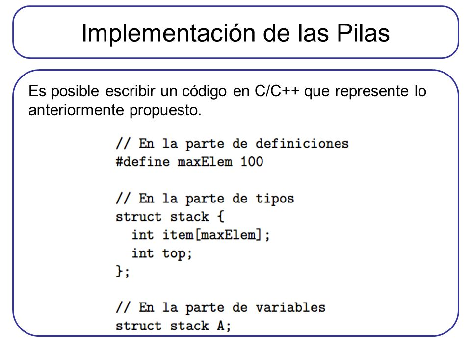 Implementación de las Pilas Es posible escribir un código en C/C++ que represente lo anteriormente propuesto.