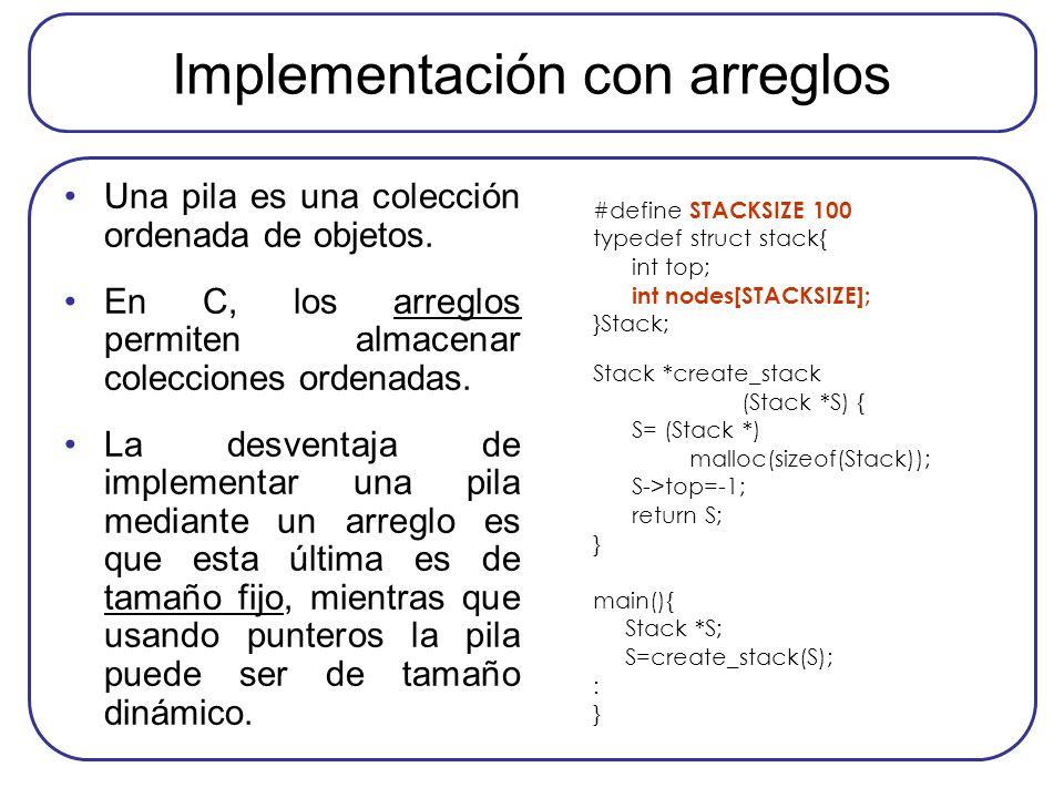 Implementación con arreglos Una pila es una colección ordenada de objetos. En C, los arreglos permiten almacenar colecciones ordenadas. La desventaja