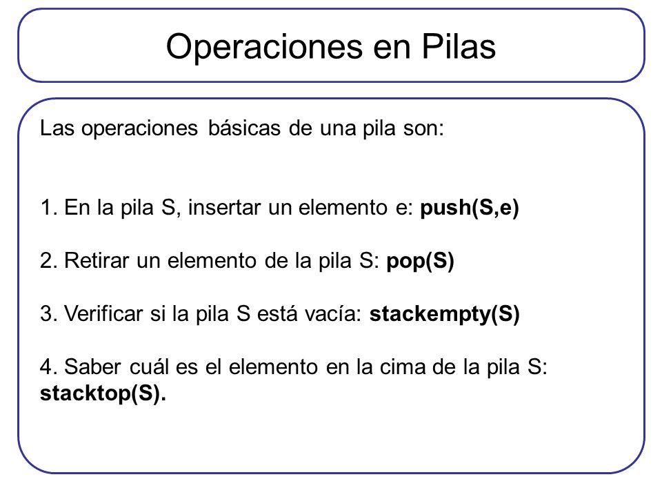 Operaciones en Pilas Las operaciones básicas de una pila son: 1. En la pila S, insertar un elemento e: push(S,e) 2. Retirar un elemento de la pila S: