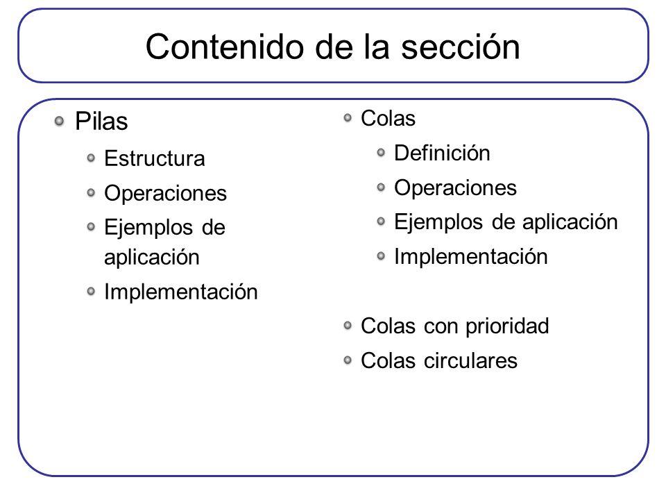 Contenido de la sección Pilas Estructura Operaciones Ejemplos de aplicación Implementación Colas Definición Operaciones Ejemplos de aplicación Implementación Colas con prioridad Colas circulares