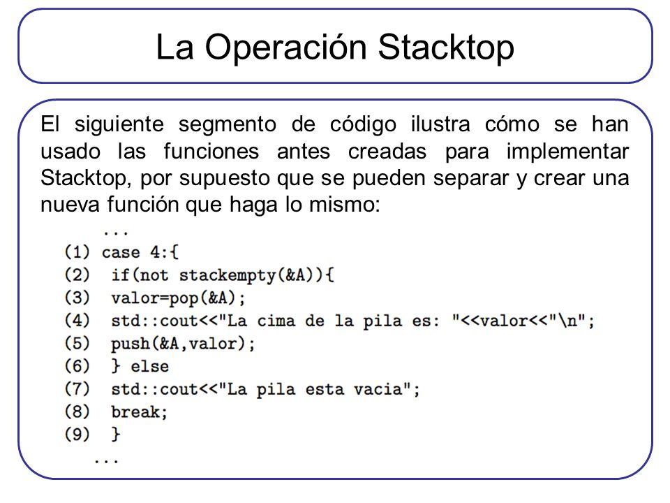 La Operación Stacktop El siguiente segmento de código ilustra cómo se han usado las funciones antes creadas para implementar Stacktop, por supuesto que se pueden separar y crear una nueva función que haga lo mismo: