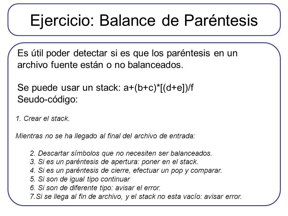 Ejercicio: Balance de Paréntesis Es útil poder detectar si es que los paréntesis en un archivo fuente están o no balanceados. Se puede usar un stack:
