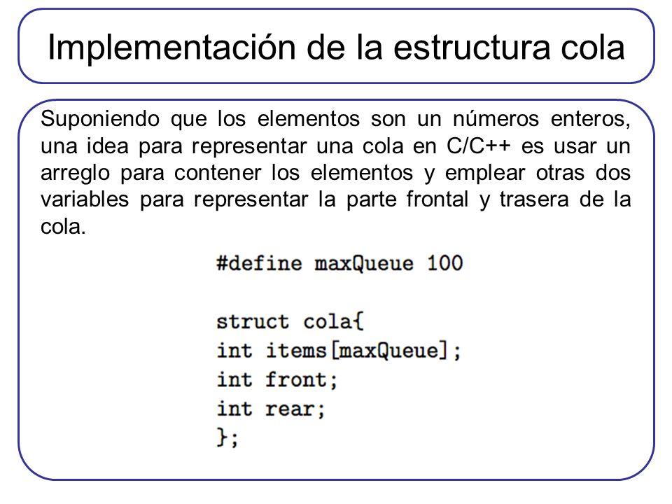Implementación de la estructura cola Suponiendo que los elementos son un números enteros, una idea para representar una cola en C/C++ es usar un arreglo para contener los elementos y emplear otras dos variables para representar la parte frontal y trasera de la cola.