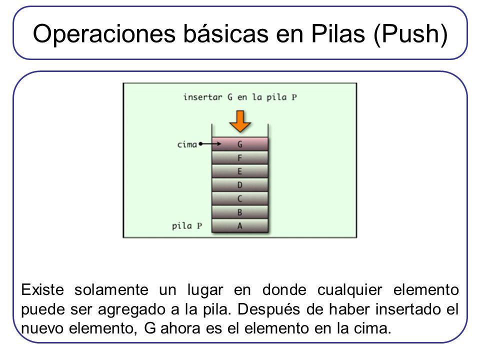Operaciones básicas en Pilas (Push) Existe solamente un lugar en donde cualquier elemento puede ser agregado a la pila. Después de haber insertado el