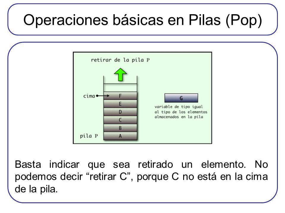 Operaciones básicas en Pilas (Pop) Basta indicar que sea retirado un elemento. No podemos decir retirar C, porque C no está en la cima de la pila.