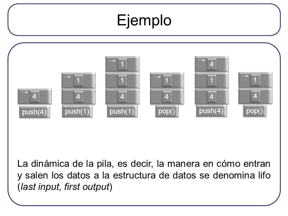 Ejemplo 4 4 4 4 1 1 4 4 1 1 1 1 4 4 1 1 4 4 1 1 4 4 4 4 1 1 push(4) push(1) pop() push(4) pop() La dinámica de la pila, es decir, la manera en cómo en
