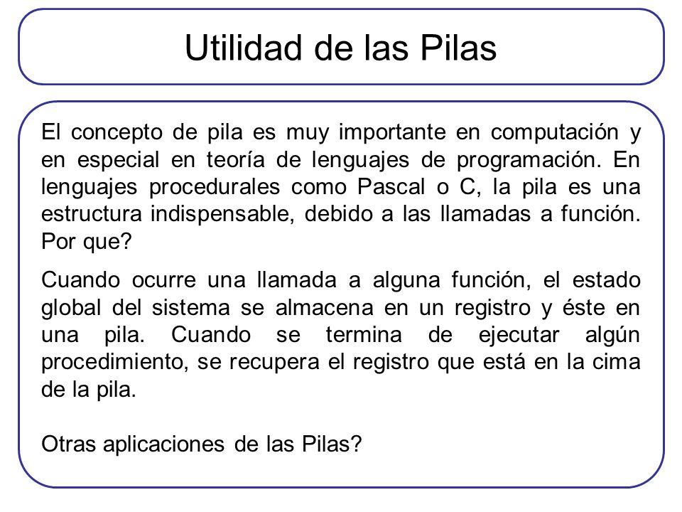 Utilidad de las Pilas El concepto de pila es muy importante en computación y en especial en teoría de lenguajes de programación. En lenguajes procedur