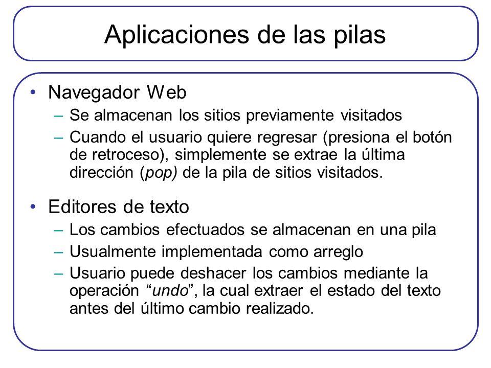 Aplicaciones de las pilas Navegador Web –Se almacenan los sitios previamente visitados –Cuando el usuario quiere regresar (presiona el botón de retroceso), simplemente se extrae la última dirección (pop) de la pila de sitios visitados.