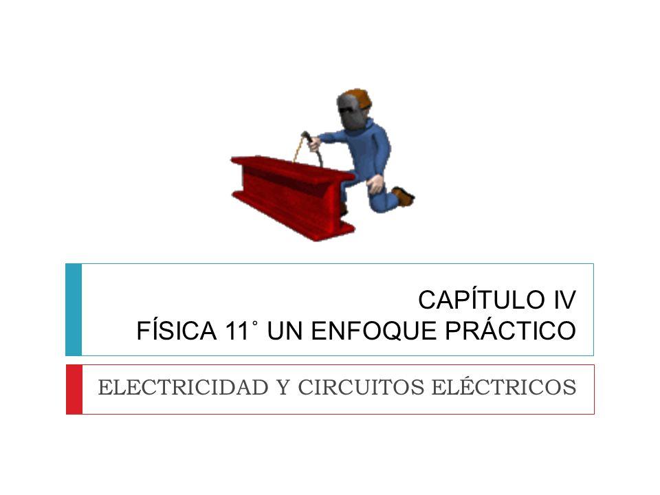 CAPÍTULO IV FÍSICA 11˚ UN ENFOQUE PRÁCTICO ELECTRICIDAD Y CIRCUITOS ELÉCTRICOS