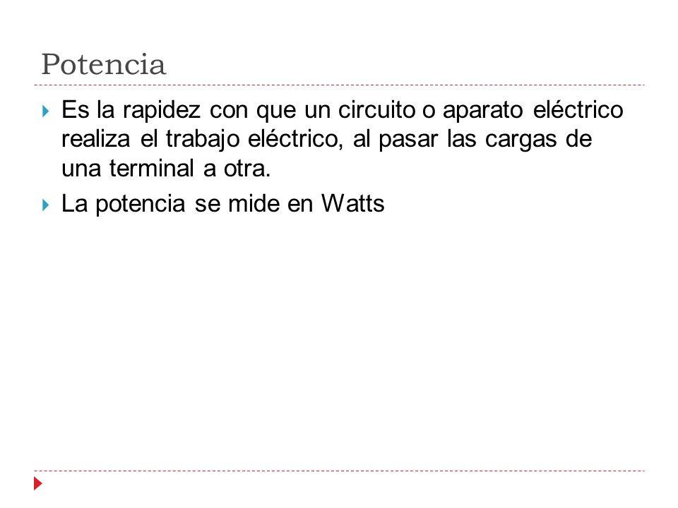 Potencia Es la rapidez con que un circuito o aparato eléctrico realiza el trabajo eléctrico, al pasar las cargas de una terminal a otra.