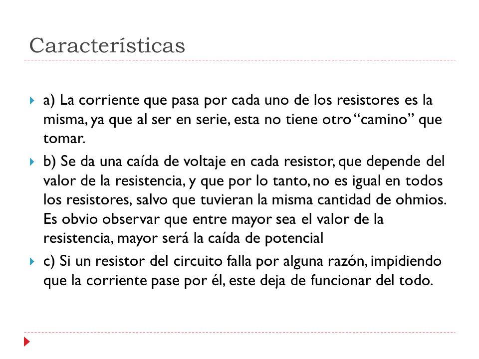 Características a) La corriente que pasa por cada uno de los resistores es la misma, ya que al ser en serie, esta no tiene otro camino que tomar. b) S
