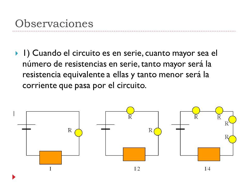 Observaciones 1) Cuando el circuito es en serie, cuanto mayor sea el número de resistencias en serie, tanto mayor será la resistencia equivalente a ellas y tanto menor será la corriente que pasa por el circuito.
