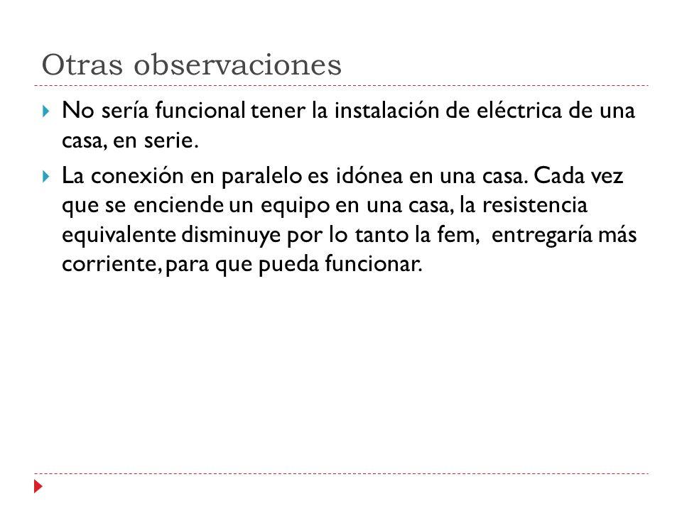 Otras observaciones No sería funcional tener la instalación de eléctrica de una casa, en serie. La conexión en paralelo es idónea en una casa. Cada ve