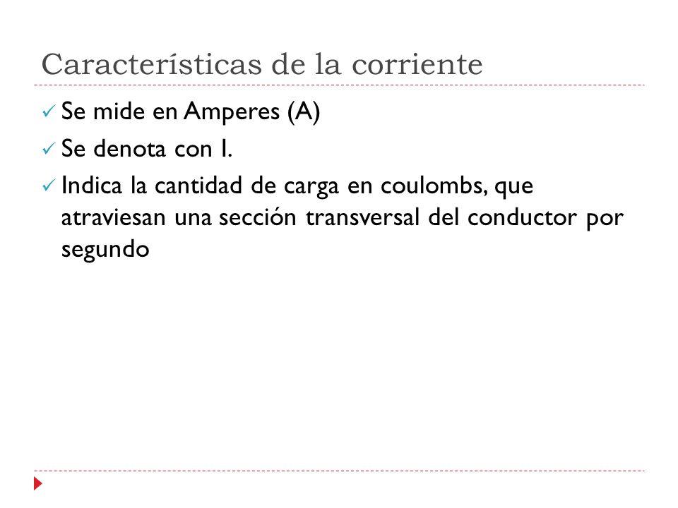 Características de la corriente Se mide en Amperes (A) Se denota con I. Indica la cantidad de carga en coulombs, que atraviesan una sección transversa