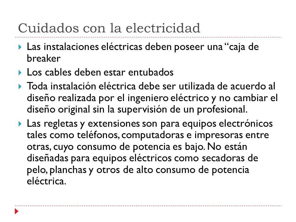 Cuidados con la electricidad Las instalaciones eléctricas deben poseer una caja de breaker Los cables deben estar entubados Toda instalación eléctrica debe ser utilizada de acuerdo al diseño realizada por el ingeniero eléctrico y no cambiar el diseño original sin la supervisión de un profesional.