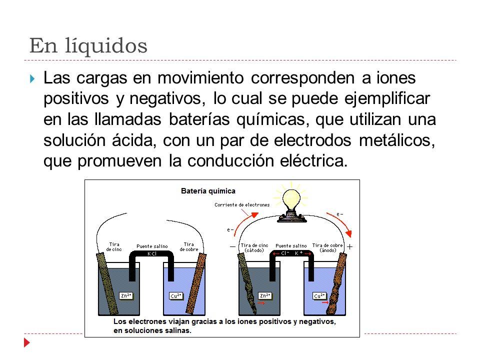 En líquidos Las cargas en movimiento corresponden a iones positivos y negativos, lo cual se puede ejemplificar en las llamadas baterías químicas, que utilizan una solución ácida, con un par de electrodos metálicos, que promueven la conducción eléctrica.