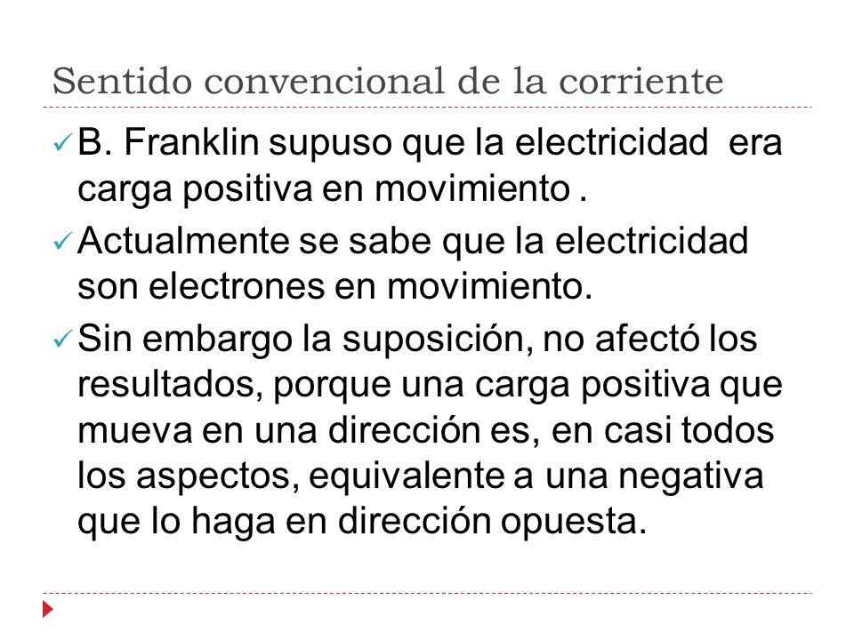 Sentido convencional de la corriente B. Franklin supuso que la electricidad era carga positiva en movimiento. Actualmente se sabe que la electricidad