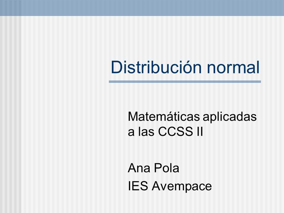 Distribución normal Matemáticas aplicadas a las CCSS II Ana Pola IES Avempace
