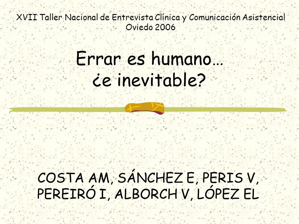 Errar es humano… ¿e inevitable? COSTA AM, SÁNCHEZ E, PERIS V, PEREIRÓ I, ALBORCH V, LÓPEZ EL XVII Taller Nacional de Entrevista Clínica y Comunicación