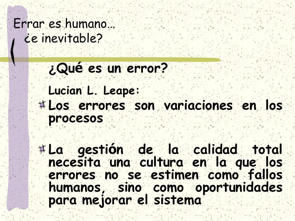 Errar es humano… ¿e inevitable? ¿ Qu é es un error? Lucian L. Leape: Los errores son variaciones en los procesos La gesti ó n de la calidad total nece