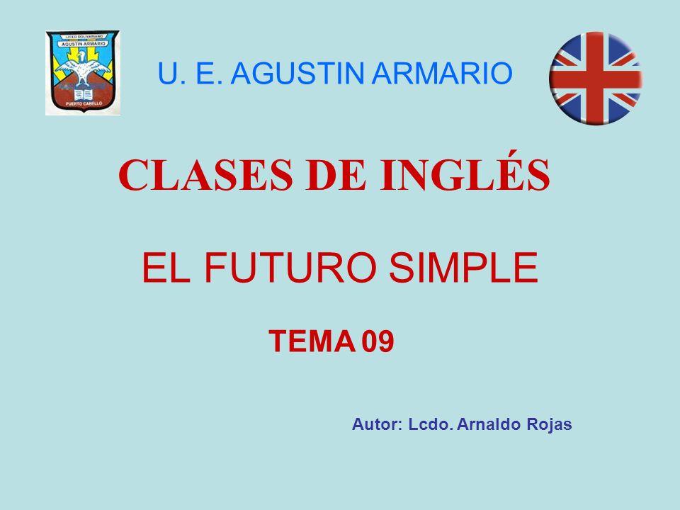 EL FUTURO SIMPLE CLASES DE INGLÉS Autor: Lcdo. Arnaldo Rojas U. E. AGUSTIN ARMARIO TEMA 09
