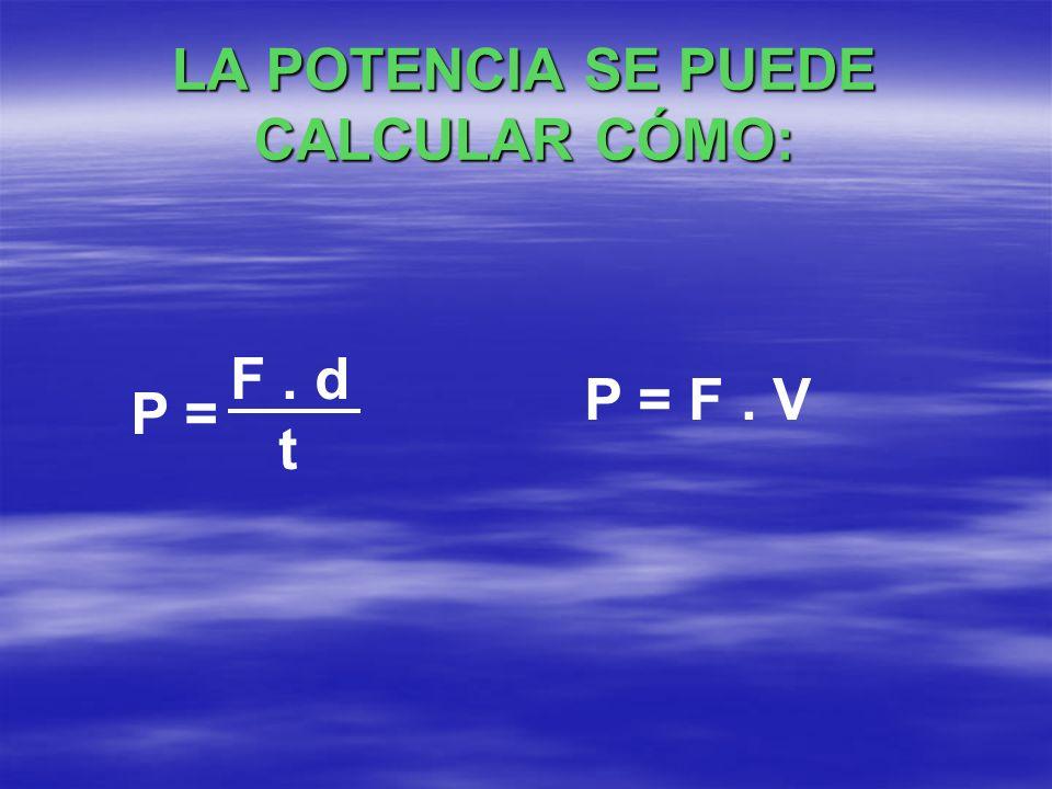 LA POTENCIA SE PUEDE CALCULAR CÓMO: P = F. d t P = F. V