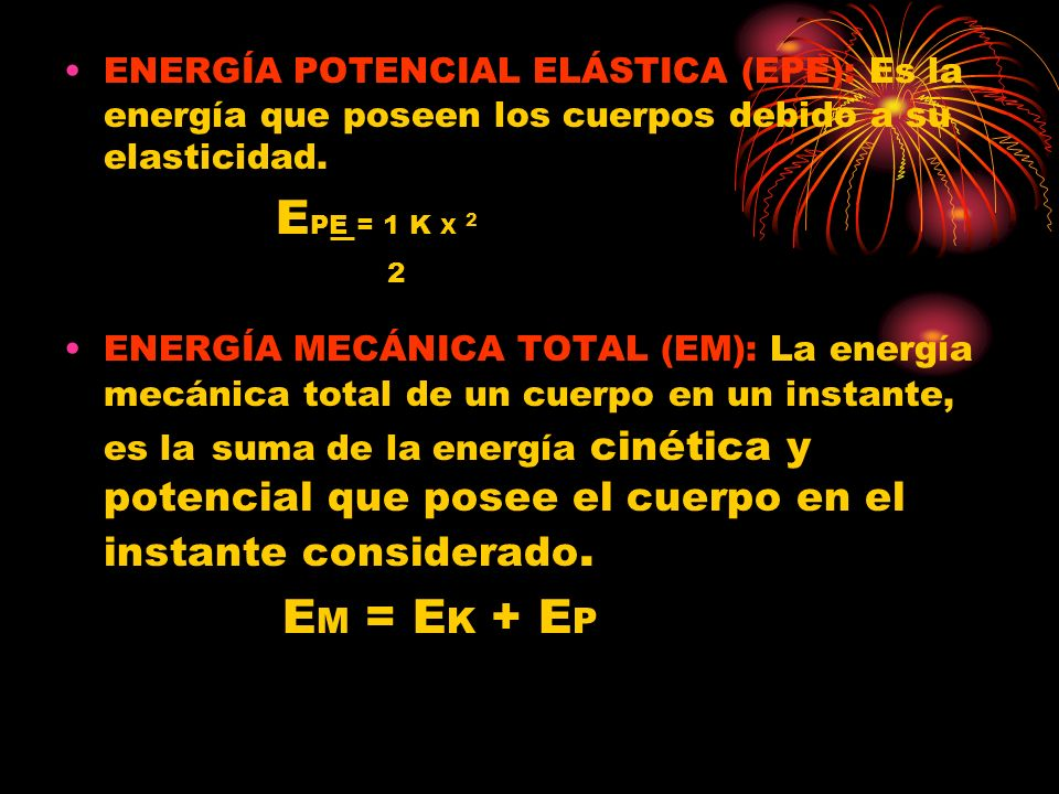 ENERGÍA POTENCIAL ELÁSTICA (EPE): Es la energía que poseen los cuerpos debido a su elasticidad. E PE = 1 K X 2 2 ENERGÍA MECÁNICA TOTAL (EM): La energ