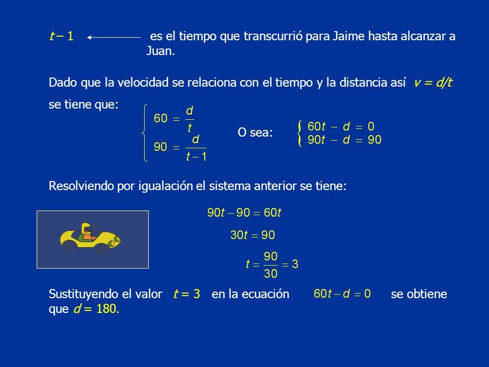 t – 1 es el tiempo que transcurrió para Jaime hasta alcanzar a Juan. Dado que la velocidad se relaciona con el tiempo y la distancia así v = d/t se ti