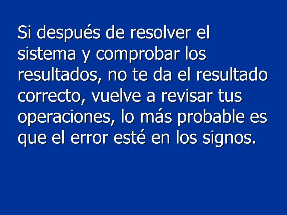 Si después de resolver el sistema y comprobar los resultados, no te da el resultado correcto, vuelve a revisar tus operaciones, lo más probable es que el error esté en los signos.