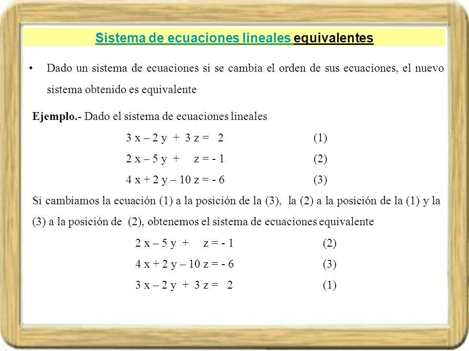 Sistema de ecuaciones lineales Sistema de ecuaciones lineales equivalentes Dado un sistema de ecuaciones si se cambia el orden de sus ecuaciones, el n
