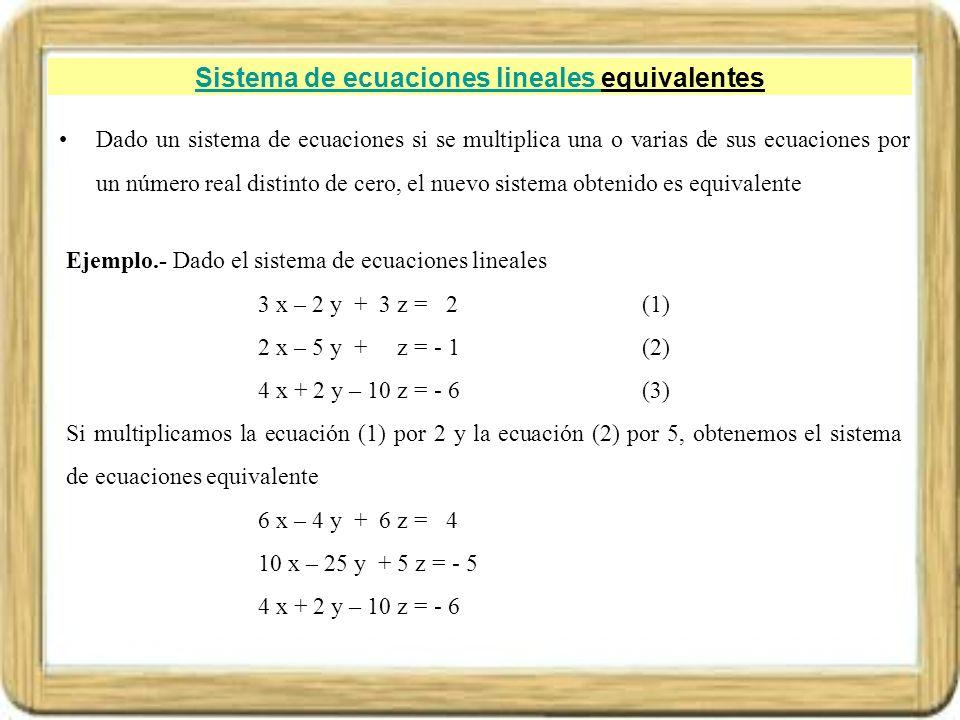 Sistema de ecuaciones lineales Sistema de ecuaciones lineales equivalentes Dado un sistema de ecuaciones si se multiplica una o varias de sus ecuacion