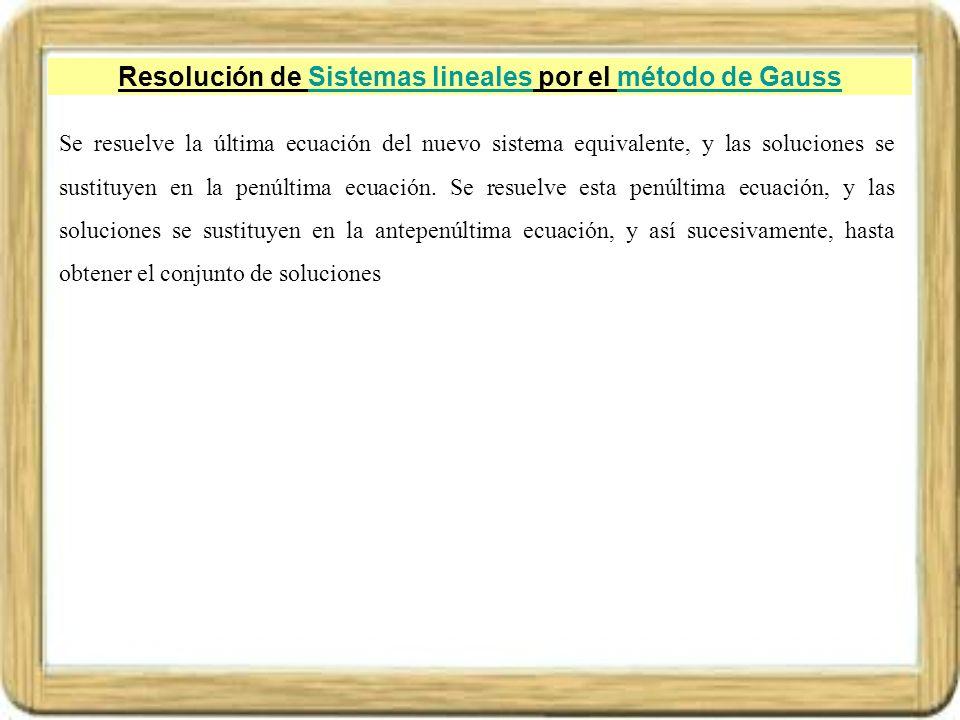 Resolución de Sistemas lineales por el método de GaussSistemas linealesmétodo de Gauss Se resuelve la última ecuación del nuevo sistema equivalente, y