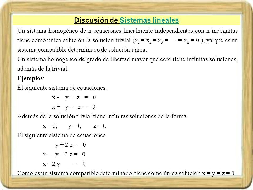 Discusión de Sistemas linealesSistemas lineales Un sistema homogéneo de n ecuaciones linealmente independientes con n incógnitas tiene como única solu