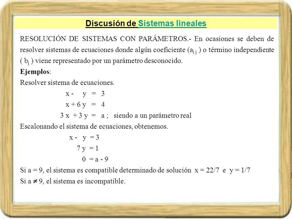 Discusión de Sistemas linealesSistemas lineales RESOLUCIÓN DE SISTEMAS CON PARÁMETROS.- En ocasiones se deben de resolver sistemas de ecuaciones donde