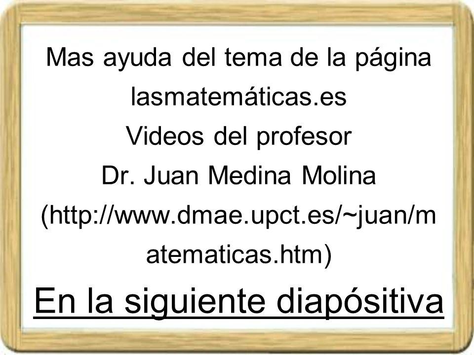 Mas ayuda del tema de la página lasmatemáticas.es Videos del profesor Dr. Juan Medina Molina (http://www.dmae.upct.es/~juan/m atematicas.htm) En la si