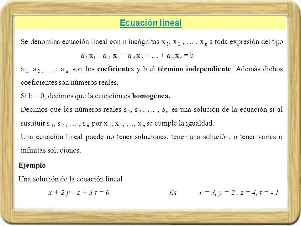 Ecuación lineal Se denomina ecuación lineal con n incógnitas x 1, x 2, …, x n a toda expresión del tipo a 1 x 1 + a 2 x 2 + a 3 x 3 + … + a n x n = b